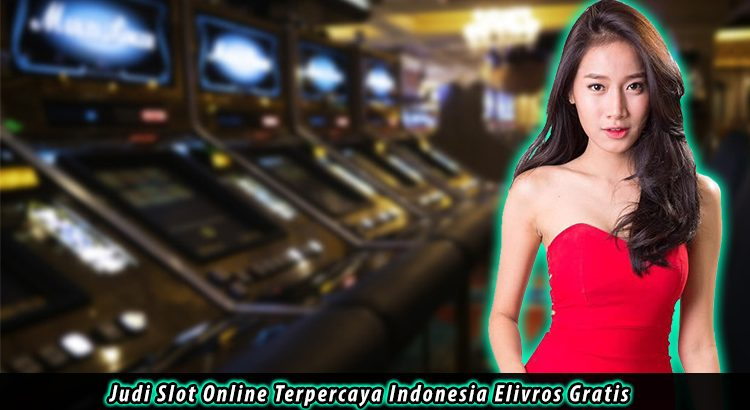 Judi Slot Online Terpercaya Indonesia Elivros Gratis